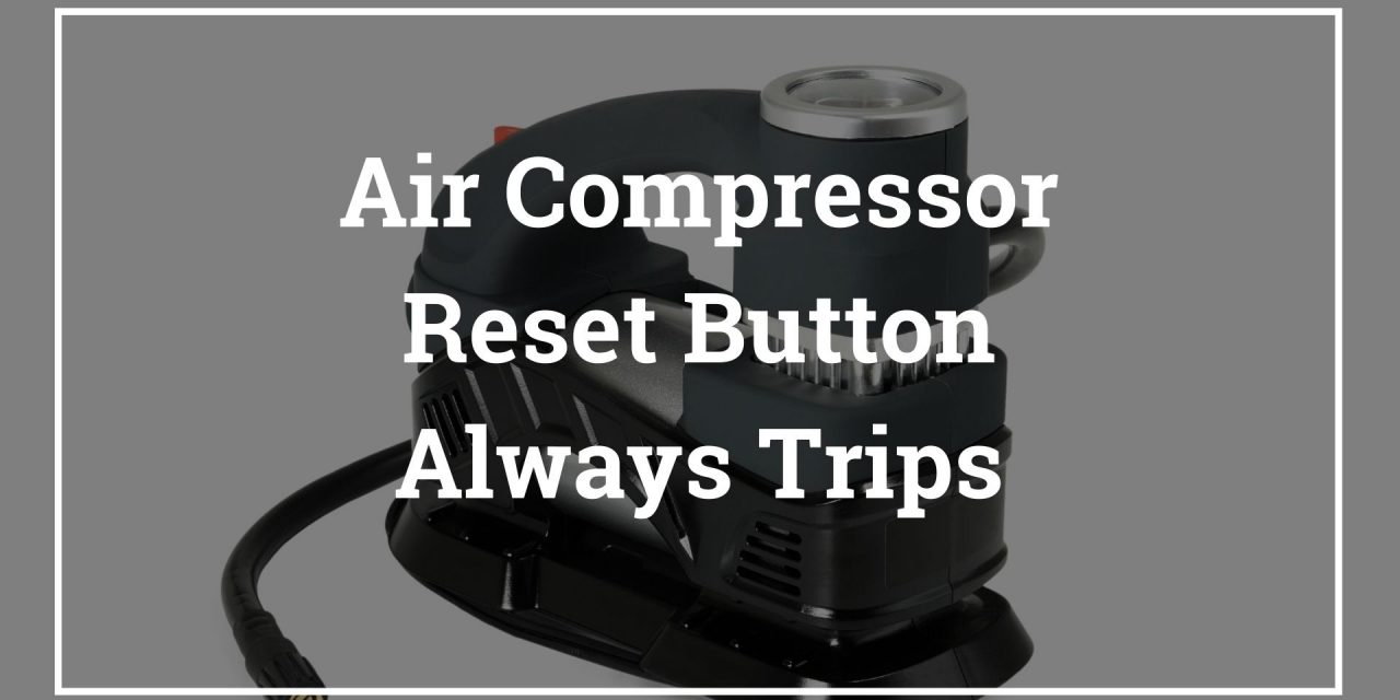 Air Compressor Reset Button Always Trips – air compressor keeps tripping overload