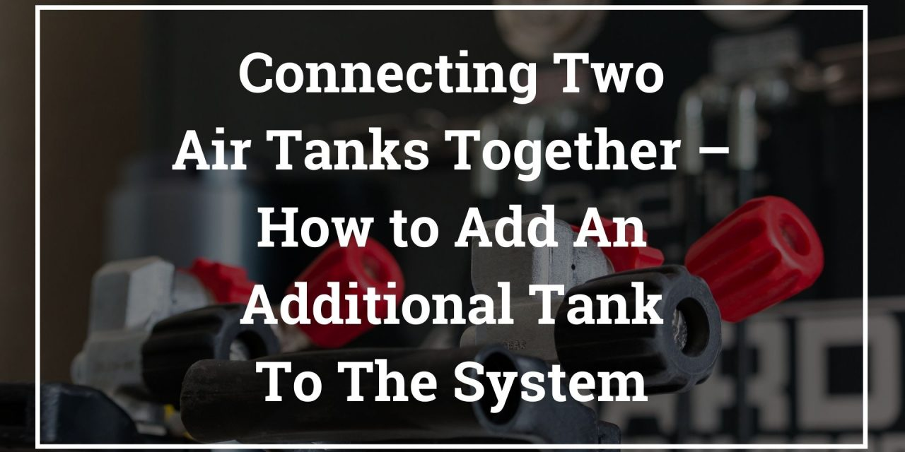Connecting Two Air Tanks Together – How to Add An Additional Tank To The System