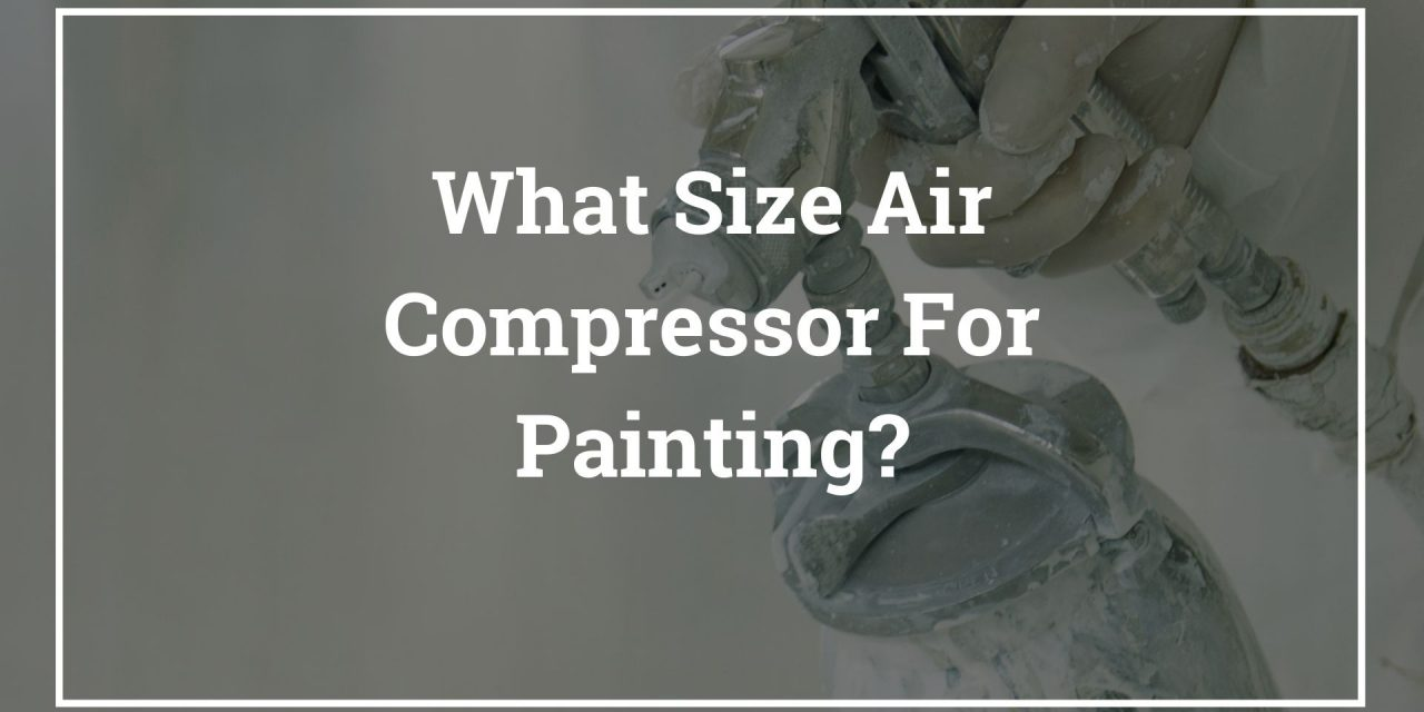 What Size Air Compressor Do I Need For Spray Painting?