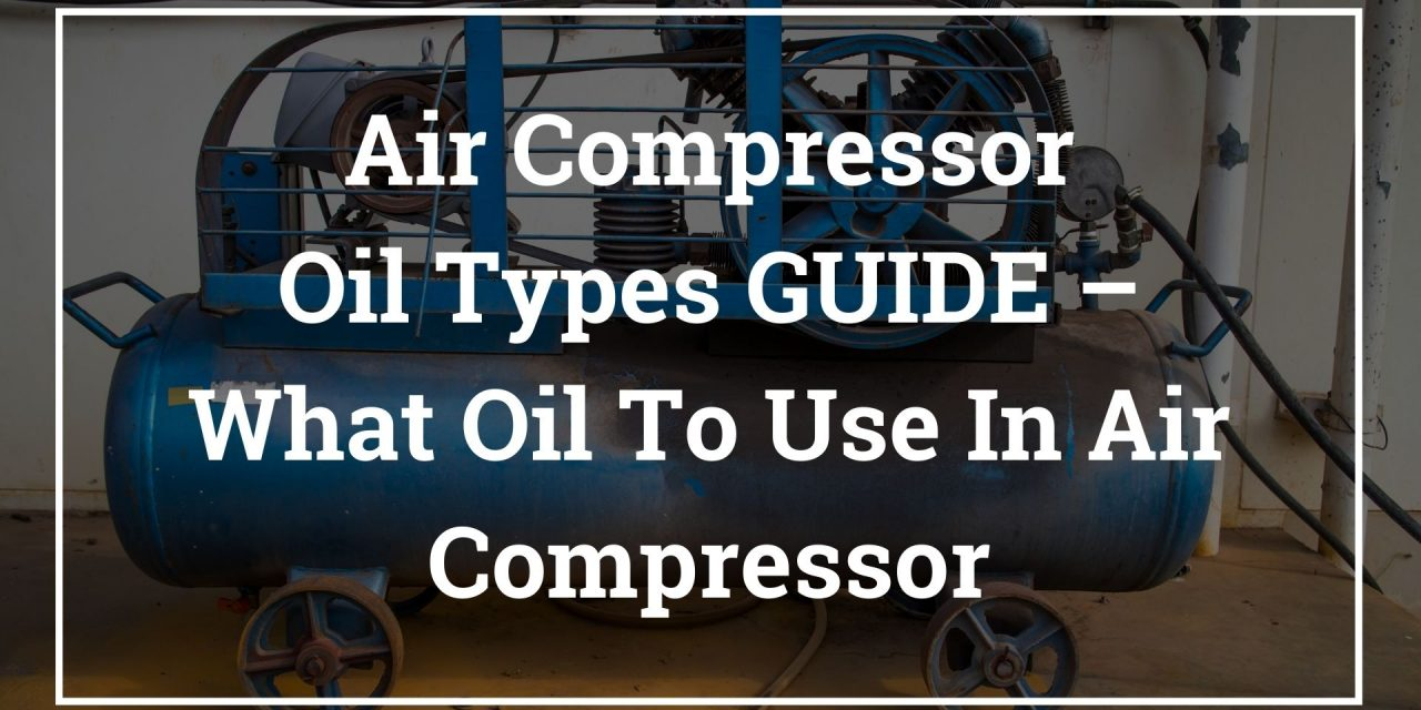 Air Compressor Oil Types GUIDE – What Oil To Use In Air Compressor