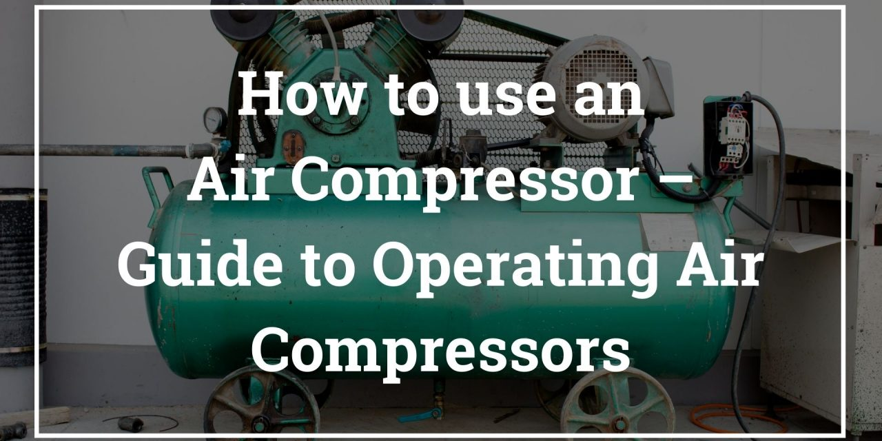 How to use an Air Compressor – Guide to Operating Air Compressors